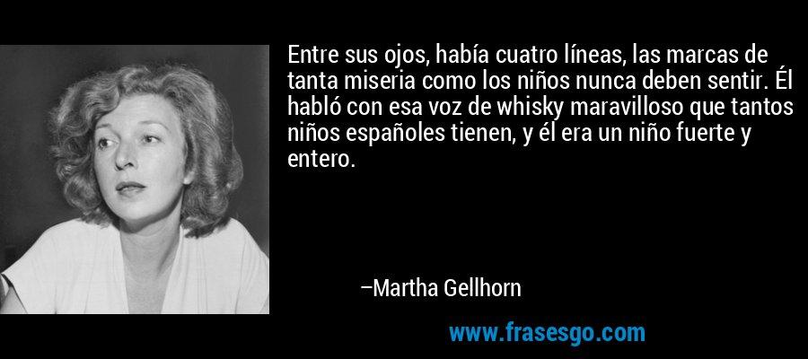 Entre sus ojos, había cuatro líneas, las marcas de tanta miseria como los niños nunca deben sentir. Él habló con esa voz de whisky maravilloso que tantos niños españoles tienen, y él era un niño fuerte y entero. – Martha Gellhorn