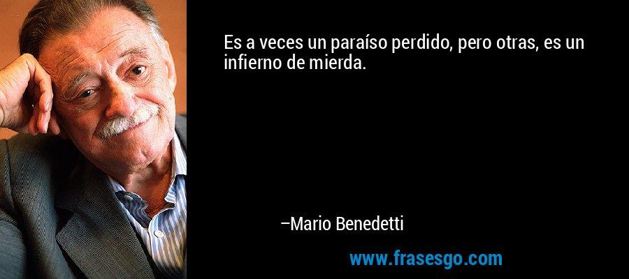 Es a veces un paraíso perdido, pero otras, es un infierno de mierda. – Mario Benedetti