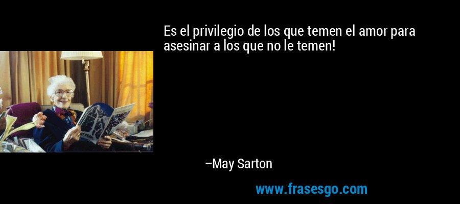 Es el privilegio de los que temen el amor para asesinar a los que no le temen! – May Sarton