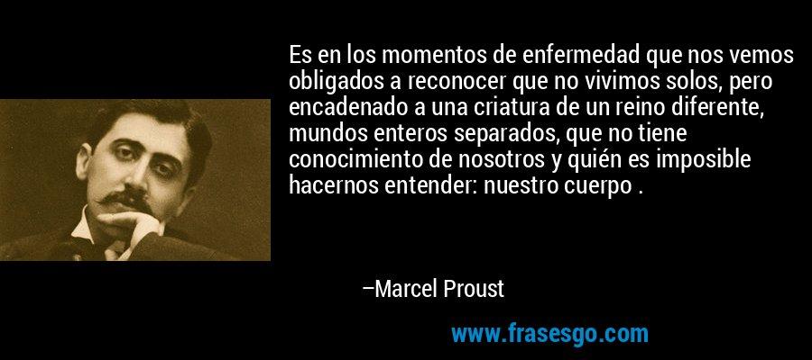 Es en los momentos de enfermedad que nos vemos obligados a reconocer que no vivimos solos, pero encadenado a una criatura de un reino diferente, mundos enteros separados, que no tiene conocimiento de nosotros y quién es imposible hacernos entender: nuestro cuerpo . – Marcel Proust