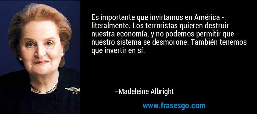 Es importante que invirtamos en América - literalmente. Los terroristas quieren destruir nuestra economía, y no podemos permitir que nuestro sistema se desmorone. También tenemos que invertir en sí. – Madeleine Albright