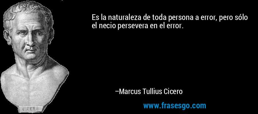 Es la naturaleza de toda persona a error, pero sólo el necio persevera en el error. – Marcus Tullius Cicero