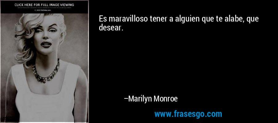 Es maravilloso tener a alguien que te alabe, que desear. – Marilyn Monroe