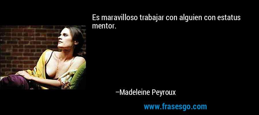 Es maravilloso trabajar con alguien con estatus mentor. – Madeleine Peyroux