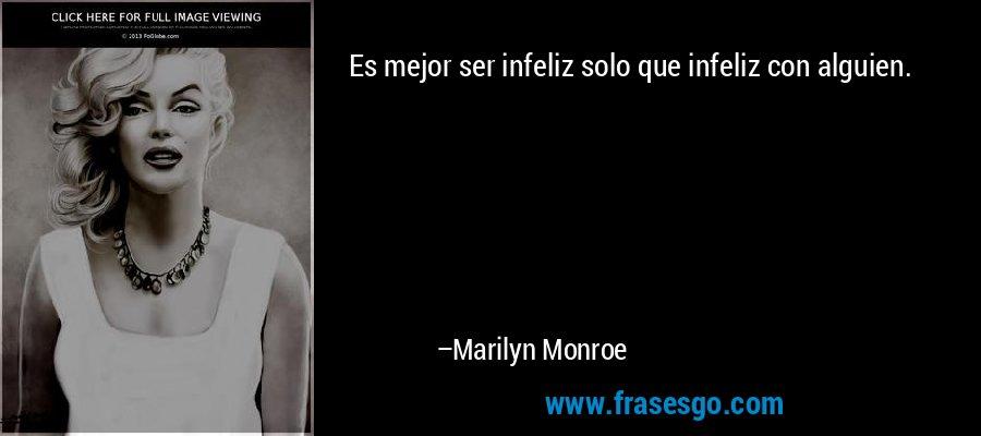 Es mejor ser infeliz solo que infeliz con alguien. – Marilyn Monroe