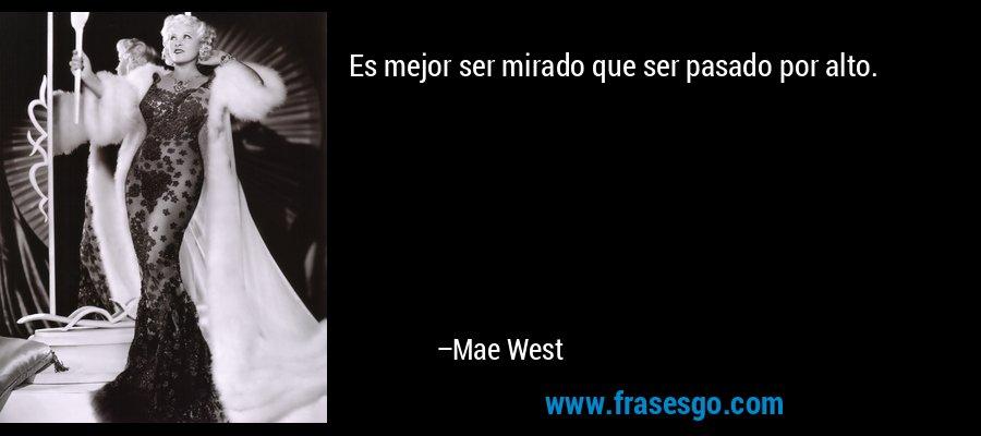 Es mejor ser mirado que ser pasado por alto. – Mae West