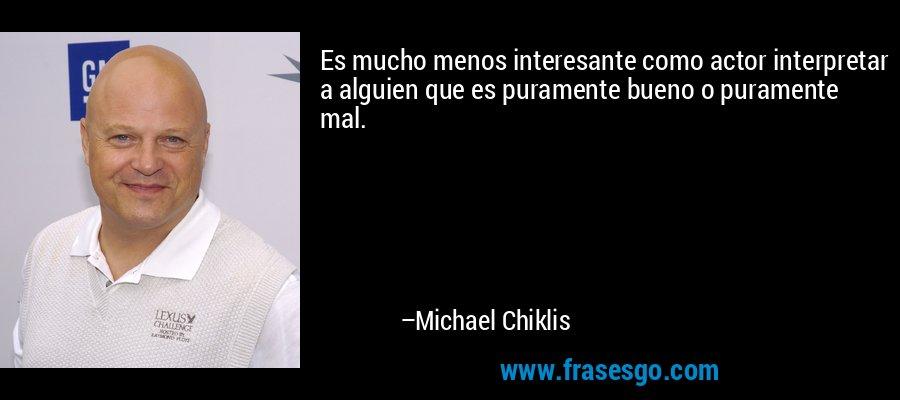 Es mucho menos interesante como actor interpretar a alguien que es puramente bueno o puramente mal. – Michael Chiklis