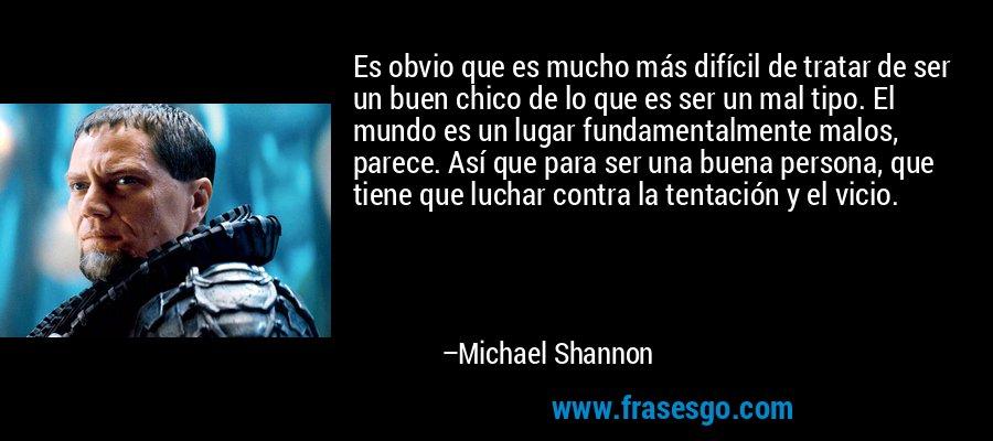 Es obvio que es mucho más difícil de tratar de ser un buen chico de lo que es ser un mal tipo. El mundo es un lugar fundamentalmente malos, parece. Así que para ser una buena persona, que tiene que luchar contra la tentación y el vicio. – Michael Shannon