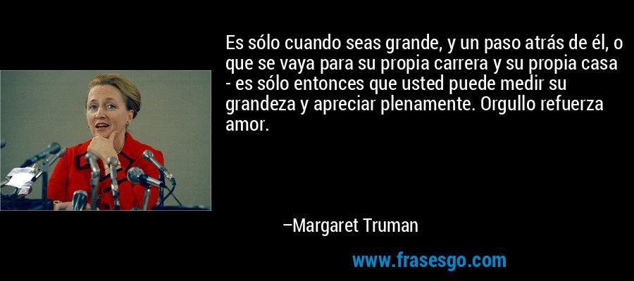Es sólo cuando seas grande, y un paso atrás de él, o que se vaya para su propia carrera y su propia casa - es sólo entonces que usted puede medir su grandeza y apreciar plenamente. Orgullo refuerza amor. – Margaret Truman