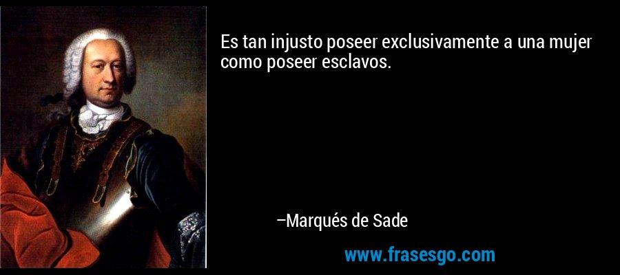 Es tan injusto poseer exclusivamente a una mujer como poseer esclavos. – Marqués de Sade