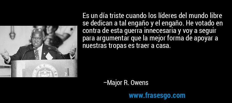 Es un día triste cuando los líderes del mundo libre se dedican a tal engaño y el engaño. He votado en contra de esta guerra innecesaria y voy a seguir para argumentar que la mejor forma de apoyar a nuestras tropas es traer a casa. – Major R. Owens