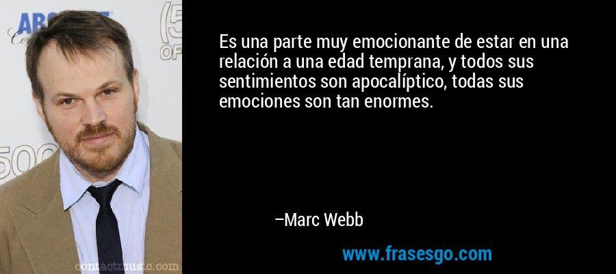 Es una parte muy emocionante de estar en una relación a una edad temprana, y todos sus sentimientos son apocalíptico, todas sus emociones son tan enormes. – Marc Webb