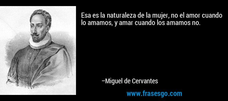 Esa es la naturaleza de la mujer, no el amor cuando lo amamos, y amar cuando los amamos no. – Miguel de Cervantes