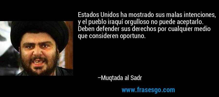 Estados Unidos ha mostrado sus malas intenciones, y el pueblo iraquí orgulloso no puede aceptarlo. Deben defender sus derechos por cualquier medio que consideren oportuno. – Muqtada al Sadr