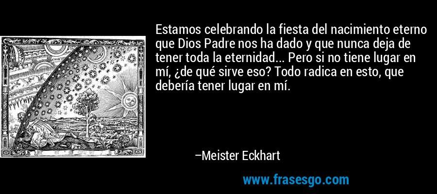 Estamos celebrando la fiesta del nacimiento eterno que Dios Padre nos ha dado y que nunca deja de tener toda la eternidad... Pero si no tiene lugar en mí, ¿de qué sirve eso? Todo radica en esto, que debería tener lugar en mí. – Meister Eckhart