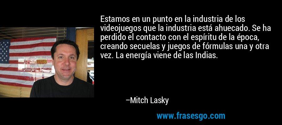 Estamos en un punto en la industria de los videojuegos que la industria está ahuecado. Se ha perdido el contacto con el espíritu de la época, creando secuelas y juegos de fórmulas una y otra vez. La energía viene de las Indias. – Mitch Lasky