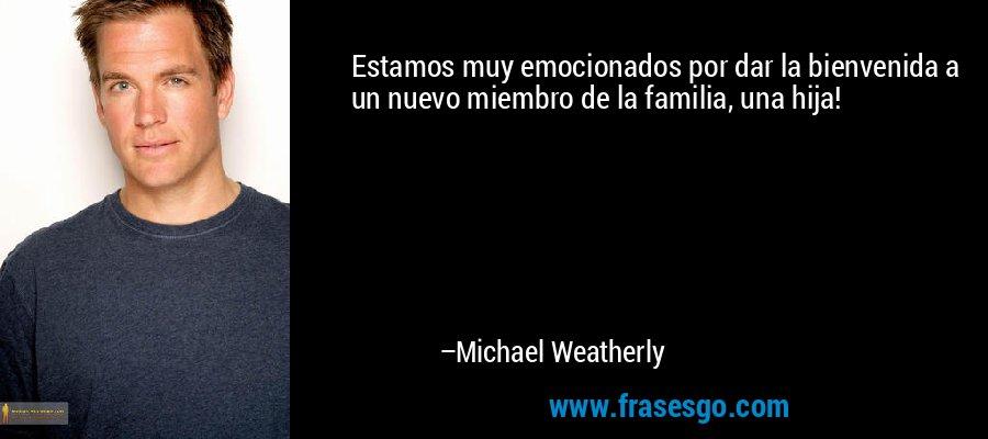 Estamos muy emocionados por dar la bienvenida a un nuevo miembro de la familia, una hija! – Michael Weatherly