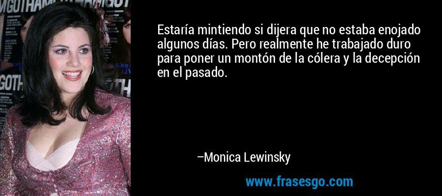Estaría mintiendo si dijera que no estaba enojado algunos días. Pero realmente he trabajado duro para poner un montón de la cólera y la decepción en el pasado. – Monica Lewinsky