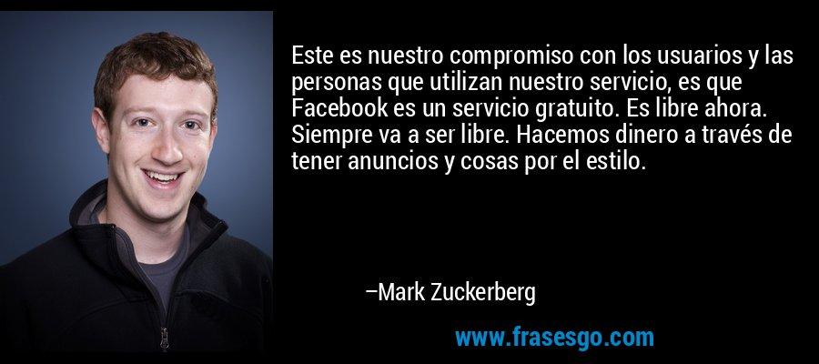 Este es nuestro compromiso con los usuarios y las personas que utilizan nuestro servicio, es que Facebook es un servicio gratuito. Es libre ahora. Siempre va a ser libre. Hacemos dinero a través de tener anuncios y cosas por el estilo. – Mark Zuckerberg