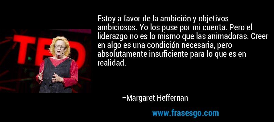 Estoy a favor de la ambición y objetivos ambiciosos. Yo los puse por mi cuenta. Pero el liderazgo no es lo mismo que las animadoras. Creer en algo es una condición necesaria, pero absolutamente insuficiente para lo que es en realidad. – Margaret Heffernan