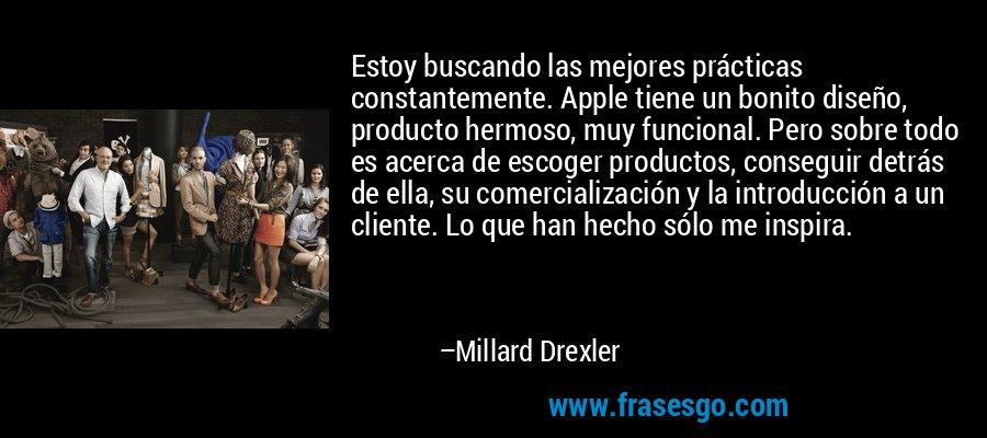 Estoy buscando las mejores prácticas constantemente. Apple tiene un bonito diseño, producto hermoso, muy funcional. Pero sobre todo es acerca de escoger productos, conseguir detrás de ella, su comercialización y la introducción a un cliente. Lo que han hecho sólo me inspira. – Millard Drexler