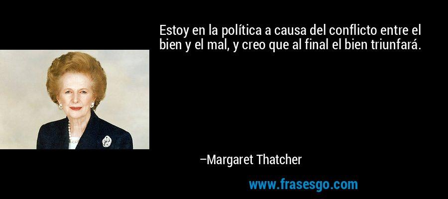 Estoy en la política a causa del conflicto entre el bien y el mal, y creo que al final el bien triunfará. – Margaret Thatcher