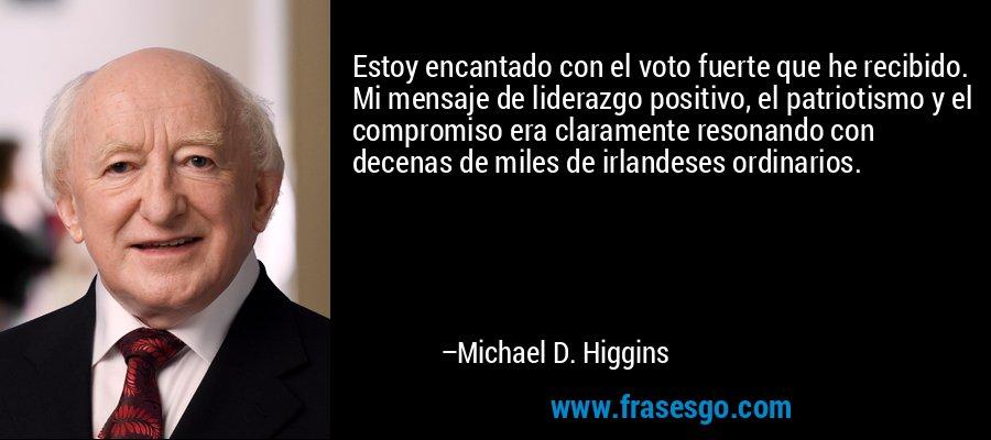 Estoy encantado con el voto fuerte que he recibido. Mi mensaje de liderazgo positivo, el patriotismo y el compromiso era claramente resonando con decenas de miles de irlandeses ordinarios. – Michael D. Higgins