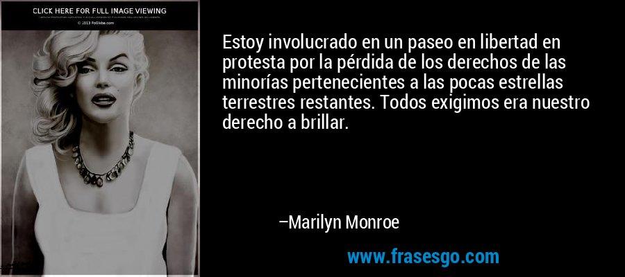 Estoy involucrado en un paseo en libertad en protesta por la pérdida de los derechos de las minorías pertenecientes a las pocas estrellas terrestres restantes. Todos exigimos era nuestro derecho a brillar. – Marilyn Monroe