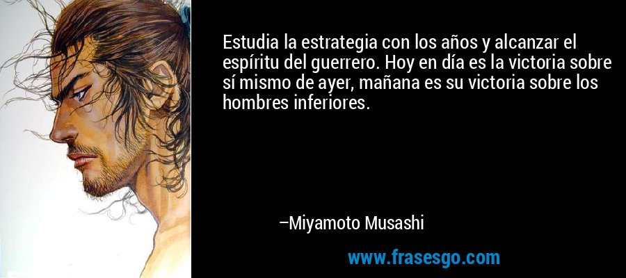 Estudia la estrategia con los años y alcanzar el espíritu del guerrero. Hoy en día es la victoria sobre sí mismo de ayer, mañana es su victoria sobre los hombres inferiores. – Miyamoto Musashi