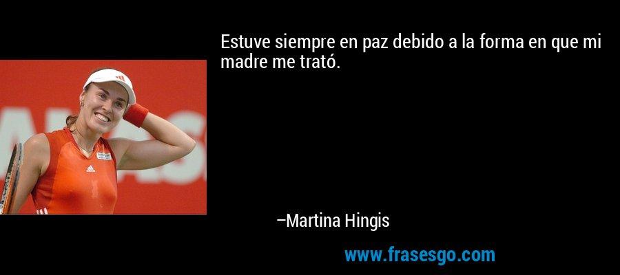 Estuve siempre en paz debido a la forma en que mi madre me trató. – Martina Hingis