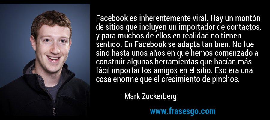 Facebook es inherentemente viral. Hay un montón de sitios que incluyen un importador de contactos, y para muchos de ellos en realidad no tienen sentido. En Facebook se adapta tan bien. No fue sino hasta unos años en que hemos comenzado a construir algunas herramientas que hacían más fácil importar los amigos en el sitio. Eso era una cosa enorme que el crecimiento de pinchos. – Mark Zuckerberg