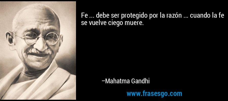 Fe ... debe ser protegido por la razón ... cuando la fe se vuelve ciego muere. – Mahatma Gandhi
