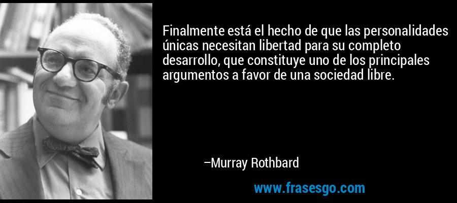 Finalmente está el hecho de que las personalidades únicas necesitan libertad para su completo desarrollo, que constituye uno de los principales argumentos a favor de una sociedad libre. – Murray Rothbard