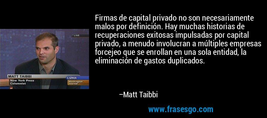 Firmas de capital privado no son necesariamente malos por definición. Hay muchas historias de recuperaciones exitosas impulsadas por capital privado, a menudo involucran a múltiples empresas forcejeo que se enrollan en una sola entidad, la eliminación de gastos duplicados. – Matt Taibbi