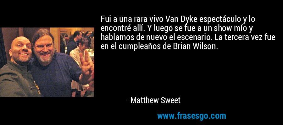 Fui a una rara vivo Van Dyke espectáculo y lo encontré allí. Y luego se fue a un show mío y hablamos de nuevo el escenario. La tercera vez fue en el cumpleaños de Brian Wilson. – Matthew Sweet