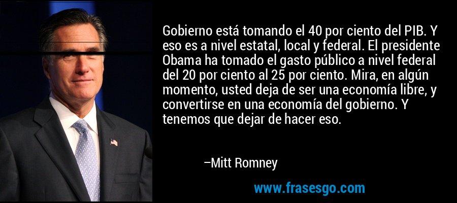 Gobierno está tomando el 40 por ciento del PIB. Y eso es a nivel estatal, local y federal. El presidente Obama ha tomado el gasto público a nivel federal del 20 por ciento al 25 por ciento. Mira, en algún momento, usted deja de ser una economía libre, y convertirse en una economía del gobierno. Y tenemos que dejar de hacer eso. – Mitt Romney