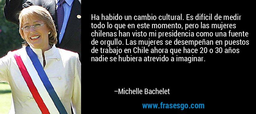 Ha habido un cambio cultural. Es difícil de medir todo lo que en este momento, pero las mujeres chilenas han visto mi presidencia como una fuente de orgullo. Las mujeres se desempeñan en puestos de trabajo en Chile ahora que hace 20 o 30 años nadie se hubiera atrevido a imaginar. – Michelle Bachelet