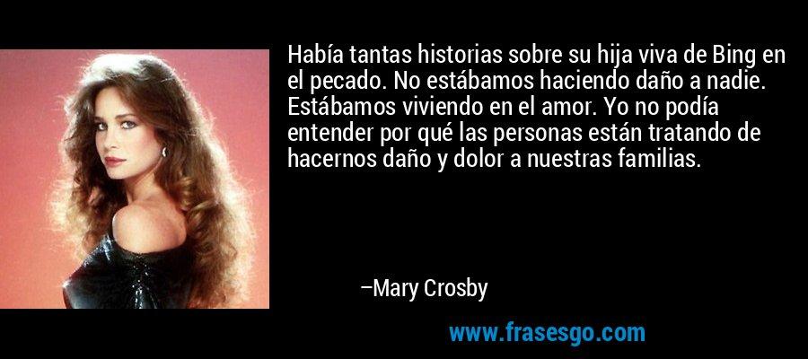 Había tantas historias sobre su hija viva de Bing en el pecado. No estábamos haciendo daño a nadie. Estábamos viviendo en el amor. Yo no podía entender por qué las personas están tratando de hacernos daño y dolor a nuestras familias. – Mary Crosby