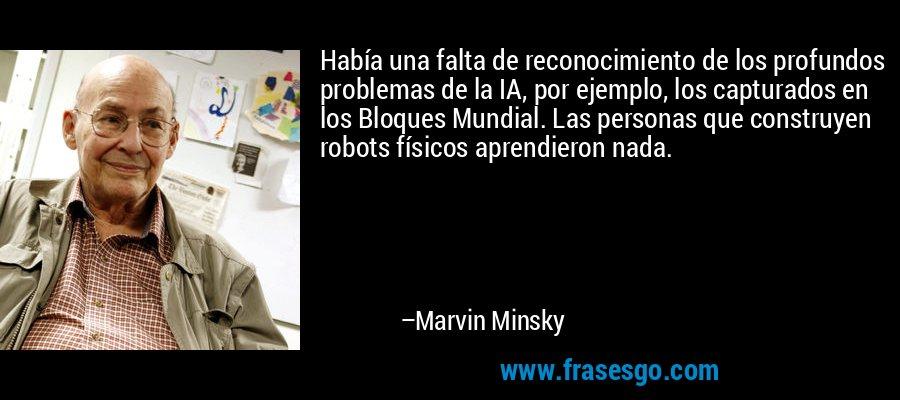 Había una falta de reconocimiento de los profundos problemas de la IA, por ejemplo, los capturados en los Bloques Mundial. Las personas que construyen robots físicos aprendieron nada. – Marvin Minsky