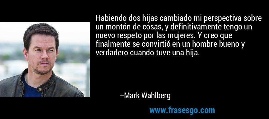 Habiendo dos hijas cambiado mi perspectiva sobre un montón de cosas, y definitivamente tengo un nuevo respeto por las mujeres. Y creo que finalmente se convirtió en un hombre bueno y verdadero cuando tuve una hija. – Mark Wahlberg
