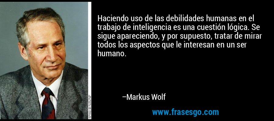 Haciendo uso de las debilidades humanas en el trabajo de inteligencia es una cuestión lógica. Se sigue apareciendo, y por supuesto, tratar de mirar todos los aspectos que le interesan en un ser humano. – Markus Wolf