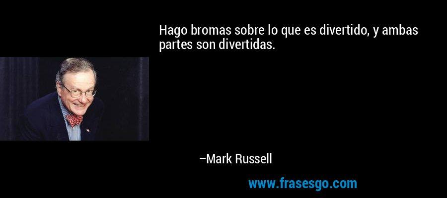 Hago bromas sobre lo que es divertido, y ambas partes son divertidas. – Mark Russell