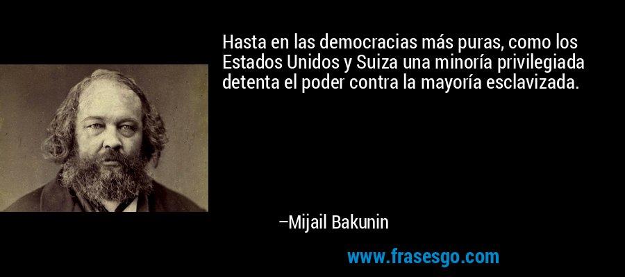 Hasta en las democracias más puras, como los Estados Unidos y Suiza una minoría privilegiada detenta el poder contra la mayoría esclavizada. – Mijail Bakunin