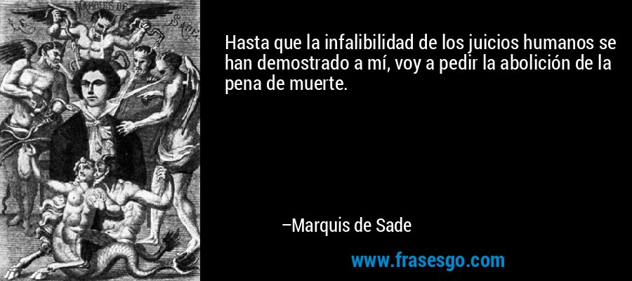Hasta que la infalibilidad de los juicios humanos se han demostrado a mí, voy a pedir la abolición de la pena de muerte. – Marquis de Sade