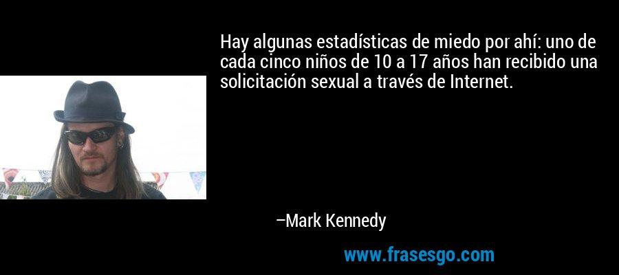 Hay algunas estadísticas de miedo por ahí: uno de cada cinco niños de 10 a 17 años han recibido una solicitación sexual a través de Internet. – Mark Kennedy