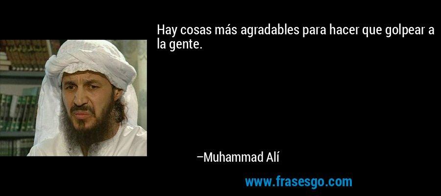 Hay cosas más agradables para hacer que golpear a la gente. – Muhammad Alí