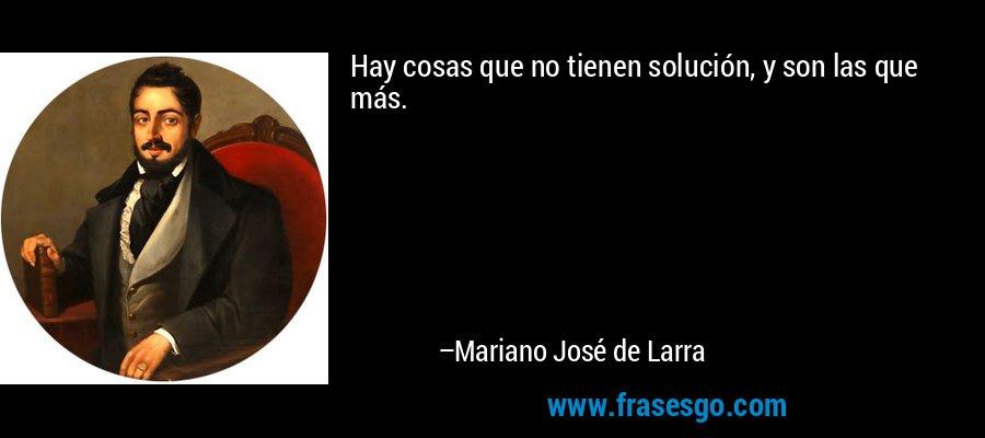 Hay cosas que no tienen solución, y son las que más. – Mariano José de Larra