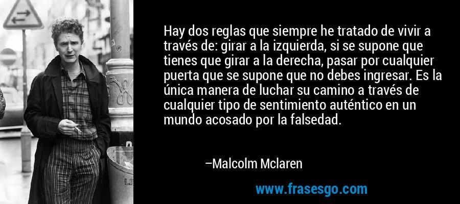 Hay dos reglas que siempre he tratado de vivir a través de: girar a la izquierda, si se supone que tienes que girar a la derecha, pasar por cualquier puerta que se supone que no debes ingresar. Es la única manera de luchar su camino a través de cualquier tipo de sentimiento auténtico en un mundo acosado por la falsedad. – Malcolm Mclaren