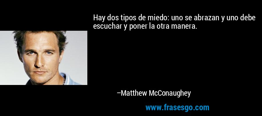 Hay dos tipos de miedo: uno se abrazan y uno debe escuchar y poner la otra manera. – Matthew McConaughey