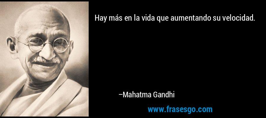 Hay más en la vida que aumentando su velocidad. – Mahatma Gandhi